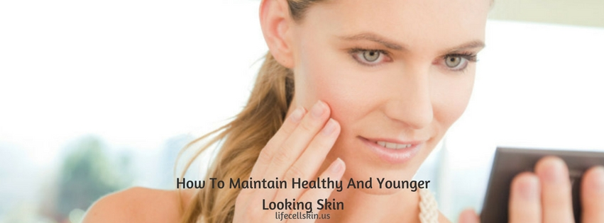 Maintain Healthy And Younger Looking Skin